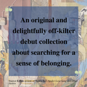 "A quote from a Kirkus review of Spider Love Song and Other Stories set against the collaged book cover. The review calls the book ""an original and delightfully off-kilter debut collection about searching for a sense of belonging."""